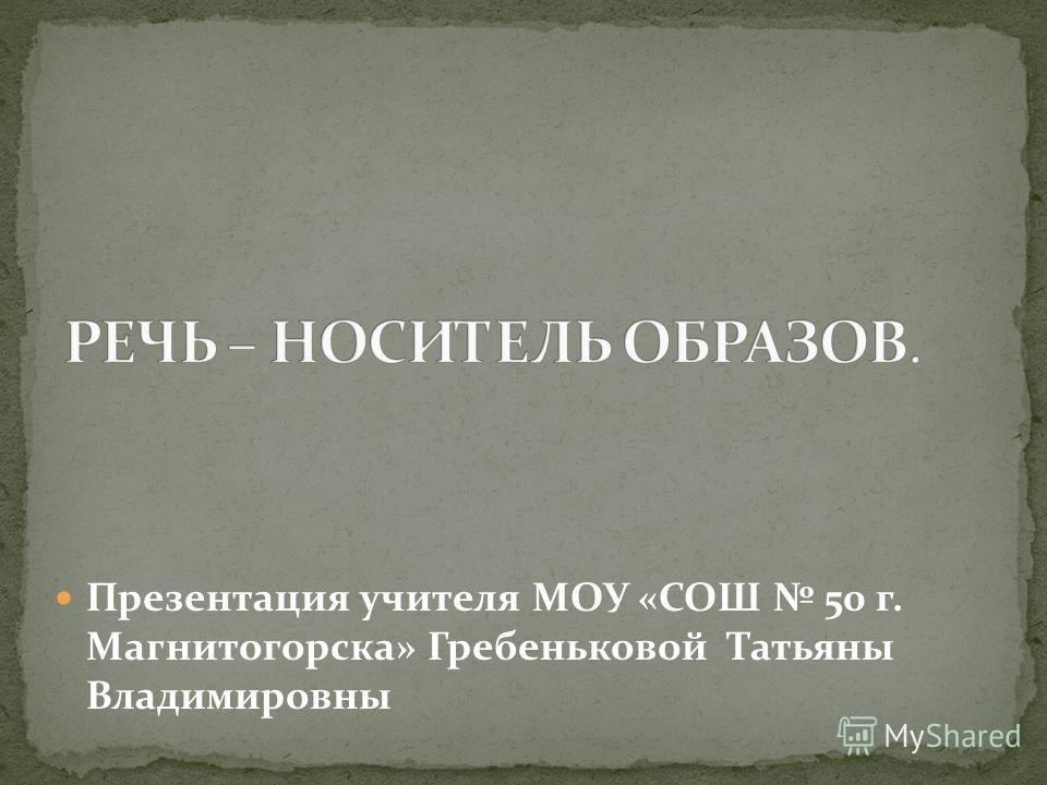 Презентация учителя МОУ «СОШ 50 г. Магнитогорска» Гребеньковой Татьяны Владимировны