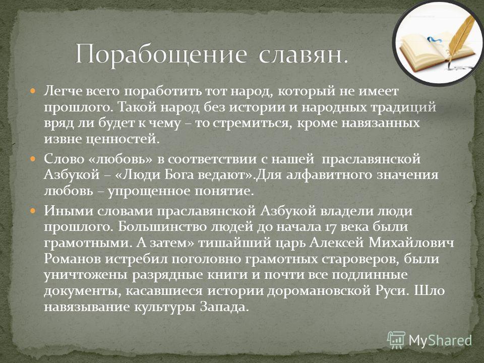 Легче всего поработить тот народ, который не имеет прошлого. Такой народ без истории и народных традиций вряд ли будет к чему – то стремиться, кроме навязанных извне ценностей. Слово «любовь» в соответствии с нашей праславянской Азбукой – «Люди Бога