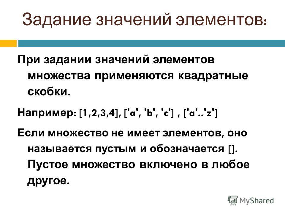 Задание значений элементов : При задании значений элементов множества применяются квадратные скобки. Например : [1,2,3,4], ['a', 'b', 'c'], ['a'..'z'] Если множество не имеет элементов, оно называется пустым и обозначается []. Пустое множество включе