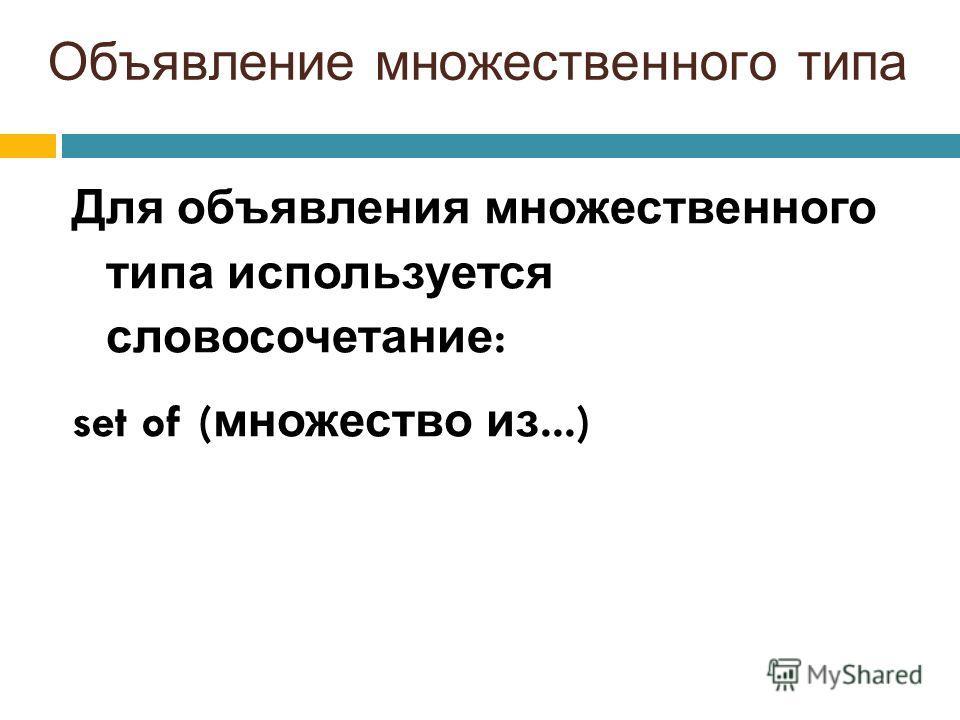 Объявление множественного типа Для объявления множественного типа используется словосочетание : set of ( множество из...)