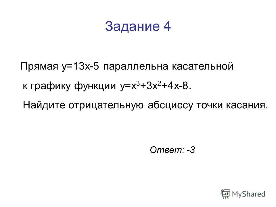 Задание 4 Прямая y=13x-5 параллельна касательной к графику функции y=x 3 +3x 2 +4x-8. Найдите отрицательную абсциссу точки касания. Ответ: -3