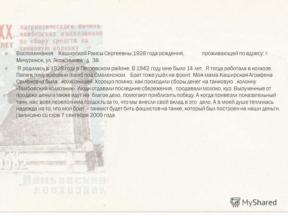 Воспоминания Каширской Раисы Сергеевны,1928 года рождения, проживающей по адресу: г. Мичуринск, ул. Герасимова, д. 38 Я родилась в 1928 году в Петровском районе. В 1942 году мне было 14 лет. Я тогда работала в колхозе. Папа к тому времени погиб под С
