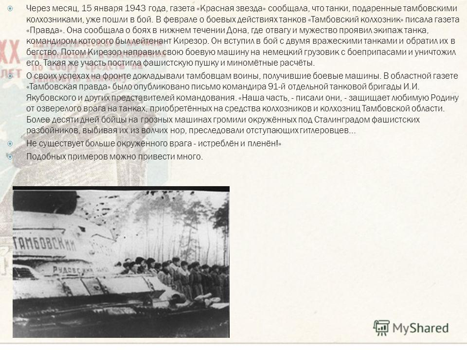 Через месяц, 15 января 1943 года, газета «Красная звезда» сообщала, что танки, подаренные тамбовскими колхозниками, уже пошли в бой. В феврале о боевых действиях танков «Тамбовский колхозник» писала газета «Правда». Она сообщала о боях в нижнем течен