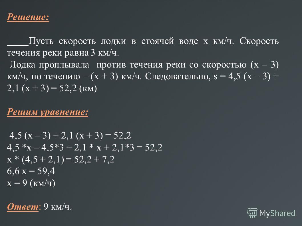 Решение: Пусть скорость лодки в стоячей воде х км/ч. Скорость течения реки равна 3 км/ч. Лодка проплывала против течения реки со скоростью (х – 3) км/ч, по течению – (х + 3) км/ч. Следовательно, s = 4,5 (х – 3) + 2,1 (х + 3) = 52,2 (км) Решим уравнен