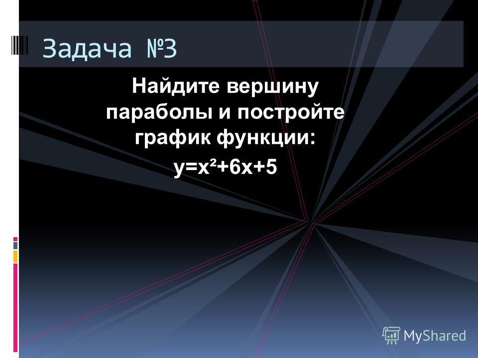 Найдите вершину параболы и постройте график функции: у=х²+6х+5 Задача 3