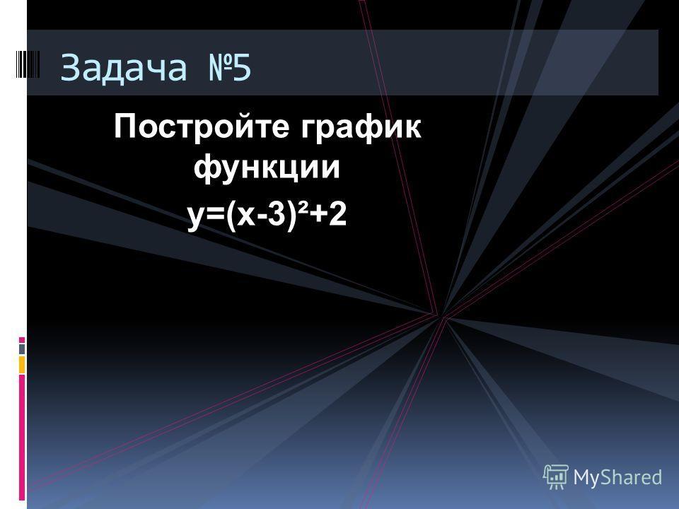 Постройте график функции у=(х-3)²+2 Задача 5