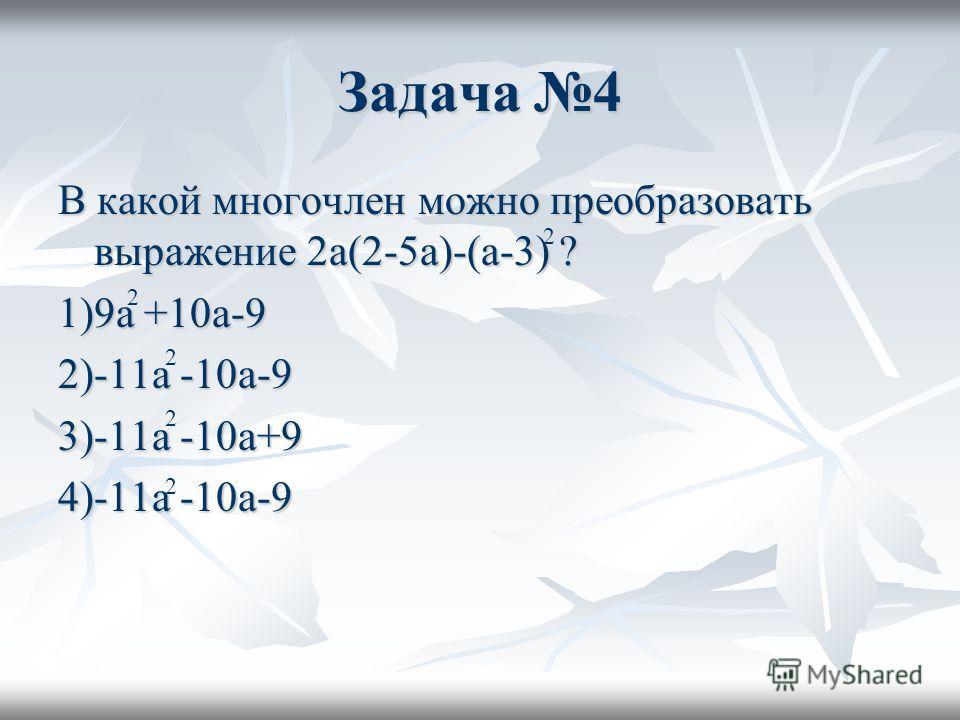 Задача 4 В какой многочлен можно преобразовать выражение 2a(2-5a)-(a-3) ? 1)9a +10a-9 2)-11a -10a-9 3)-11a -10a+9 4)-11a -10a-9 2 2 2 2 2