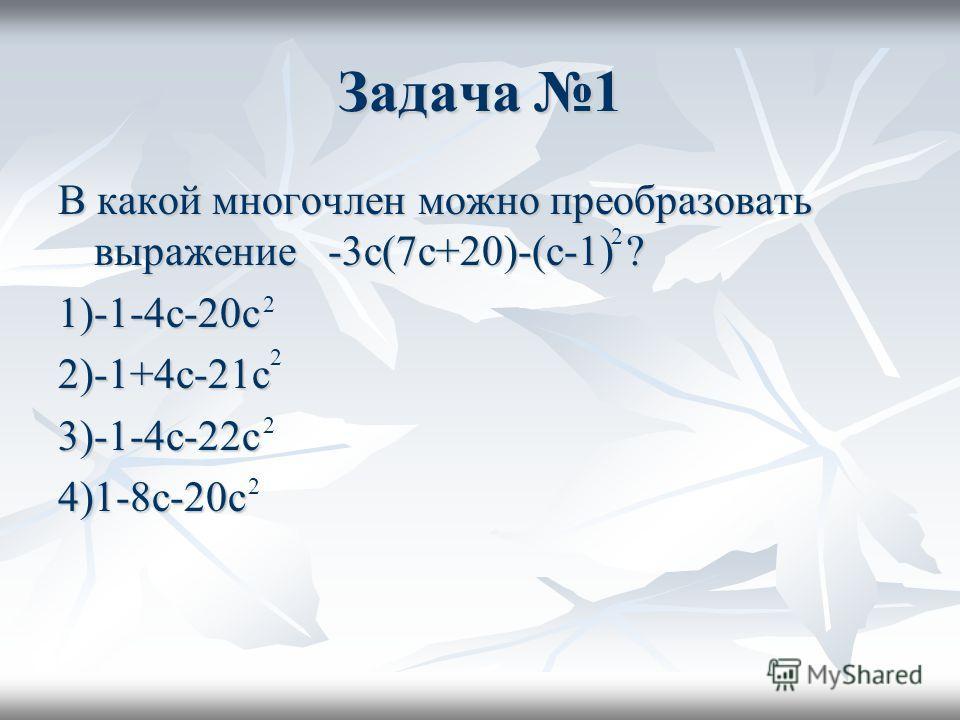 Задача 1 В какой многочлен можно преобразовать выражение -3с(7с+20)-(с-1) ? 1)-1-4с-20с2)-1+4с-21с3)-1-4с-22с4)1-8с-20с 2 2 2 2 2