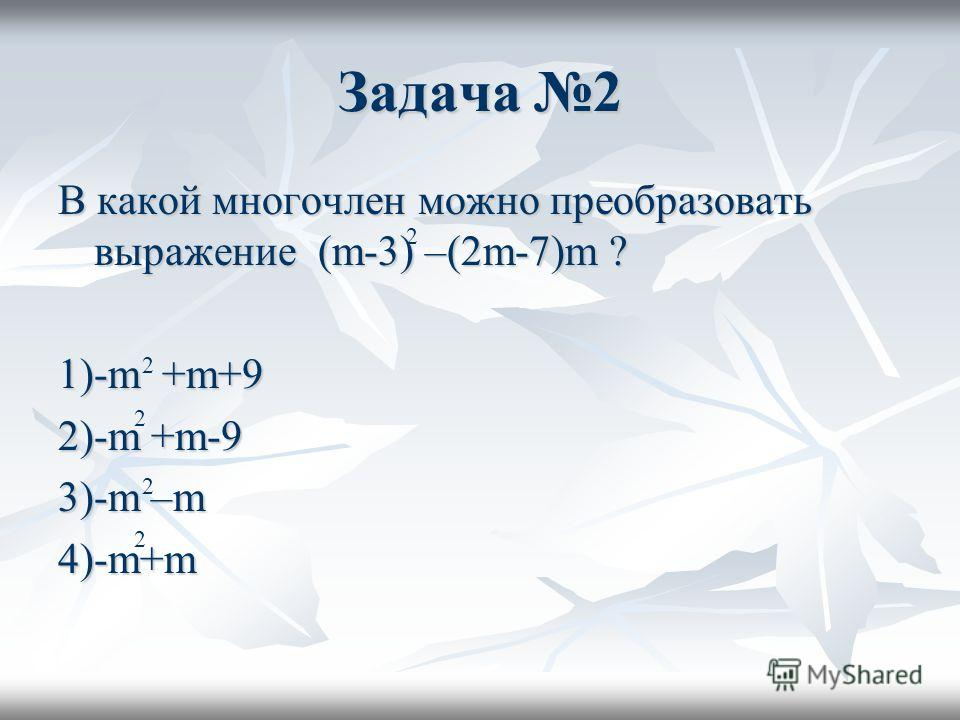 Задача 2 В какой многочлен можно преобразовать выражение (m-3) –(2m-7)m ? 1)-m +m+9 2)-m +m-9 3)-m –m 4)-m+m 2 2 2 2 2