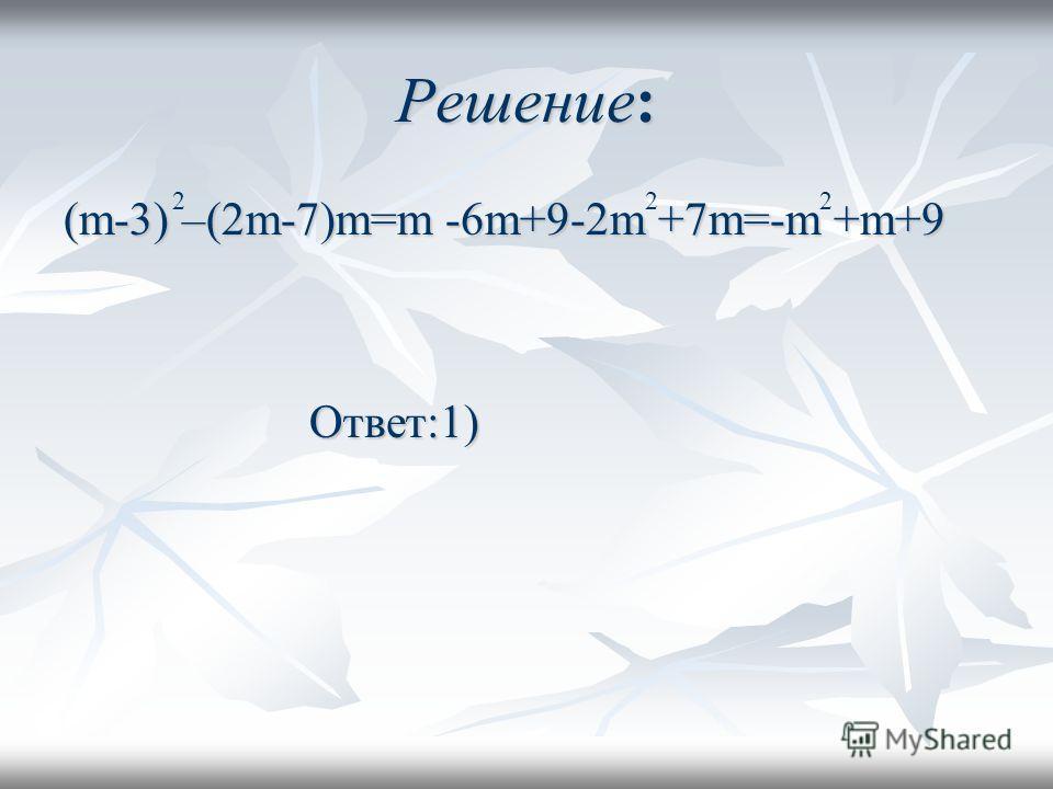 Решение: (m-3) –(2m-7)m=m -6m+9-2m +7m=-m +m+9 Ответ:1) Ответ:1) 222