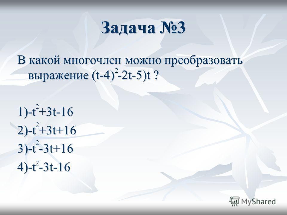 Задача 3 В какой многочлен можно преобразовать выражение (t-4) -2t-5)t ? 1)-t +3t-16 2)-t +3t+16 3)-t -3t+16 4)-t -3t-16 2 2 2 2 2
