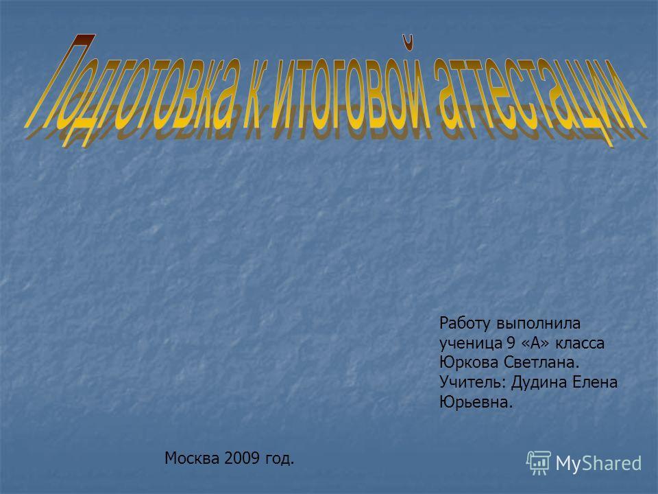 Работу выполнила ученица 9 «А» класса Юркова Светлана. Учитель: Дудина Елена Юрьевна. Москва 2009 год.