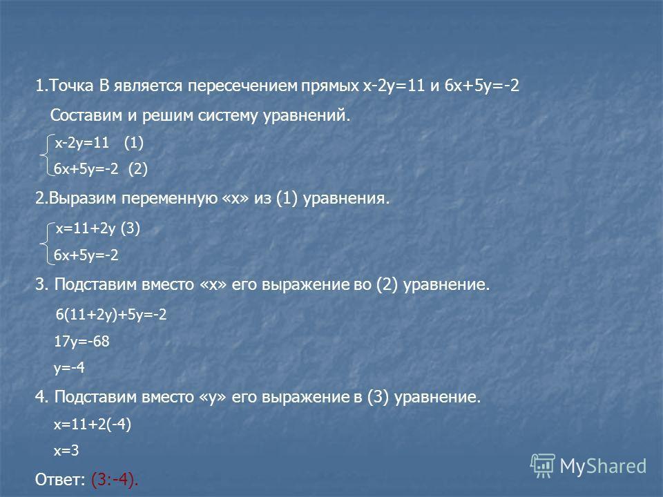 1.Точка В является пересечением прямых х-2у=11 и 6х+5у=-2 Составим и решим систему уравнений. х-2у=11 (1) 6х+5у=-2 (2) 2.Выразим переменную «х» из (1) уравнения. х=11+2у (3) 6х+5у=-2 3. Подставим вместо «х» его выражение во (2) уравнение. 6(11+2у)+5у
