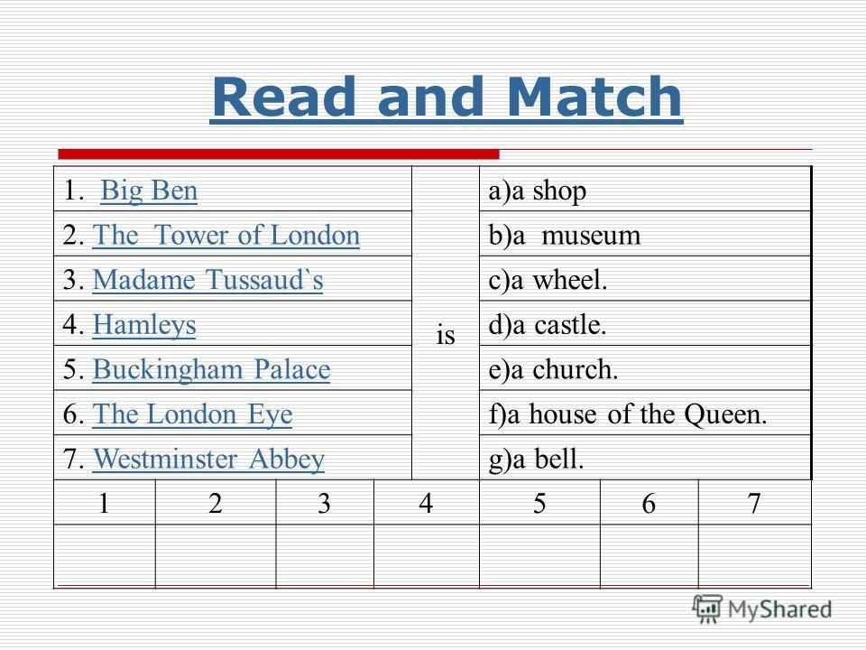 1. Big BenBig Ben is a)a shop 2. The Tower of LondonThe Tower of Londonb)a museum 3. Madame Tussaud`sMadame Tussaud`sc)a wheel. 4. HamleysHamleysd)a castle. 5. Buckingham PalaceBuckingham Palacee)a church. 6. The London EyeThe London Eyef)a house of