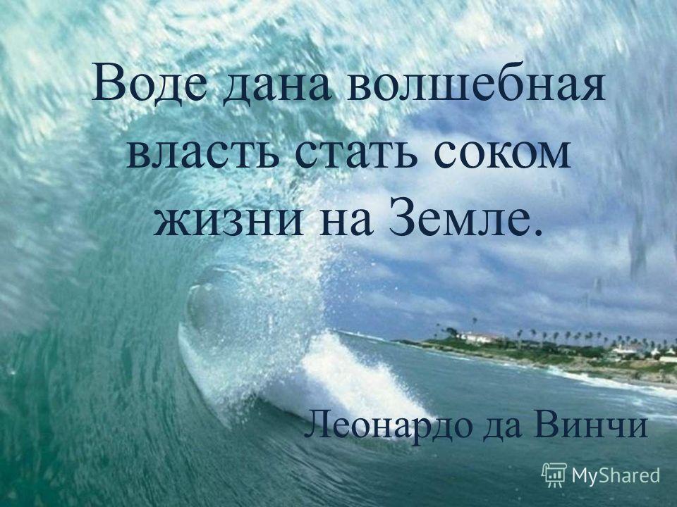 Воде дана волшебная власть стать соком жизни на Земле. Леонардо да Винчи