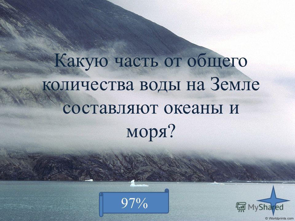 Какую часть от общего количества воды на Земле составляют океаны и моря? 97%