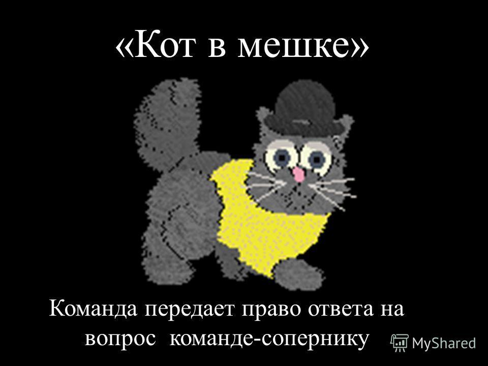 «Кот в мешке» Команда передает право ответа на вопрос команде-сопернику