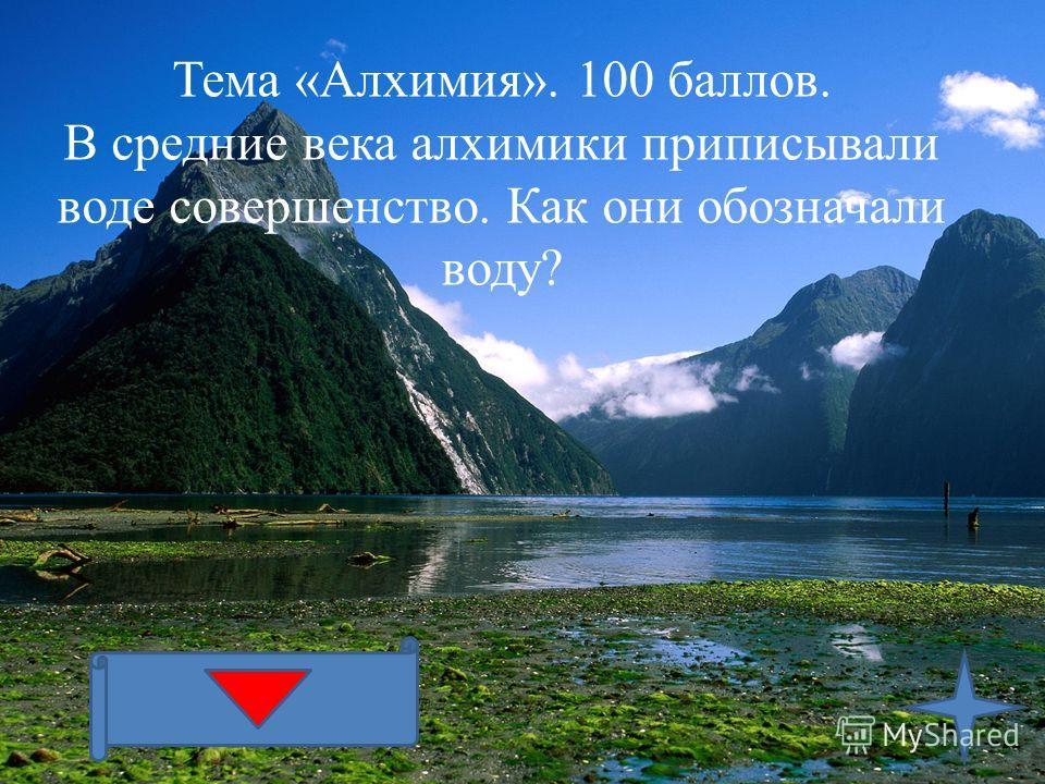 Тема «Алхимия». 100 баллов. В средние века алхимики приписывали воде совершенство. Как они обозначали воду?