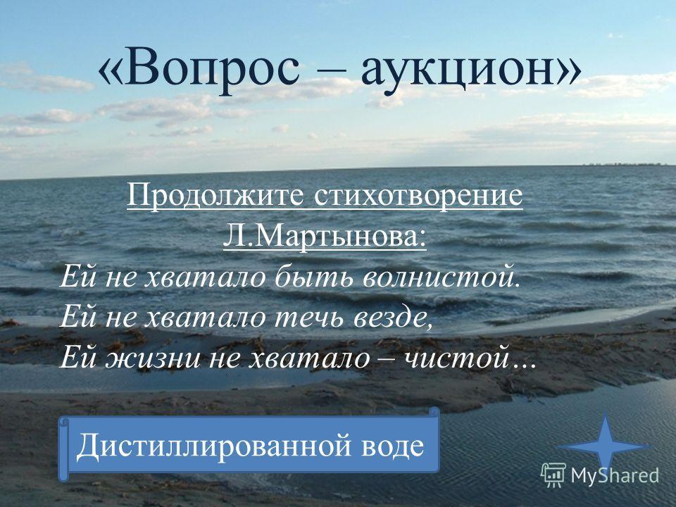 «Вопрос – аукцион» Продолжите стихотворение Л.Мартынова: Ей не хватало быть волнистой. Ей не хватало течь везде, Ей жизни не хватало – чистой… Дистиллированной воде