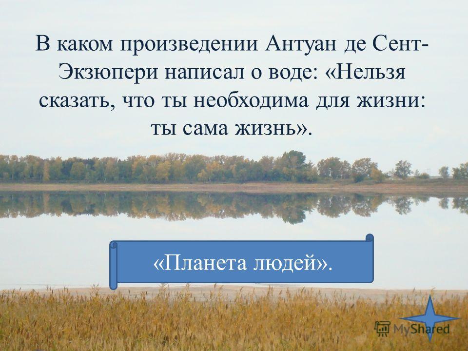 В каком произведении Антуан де Сент- Экзюпери написал о воде: «Нельзя сказать, что ты необходима для жизни: ты сама жизнь». «Планета людей».