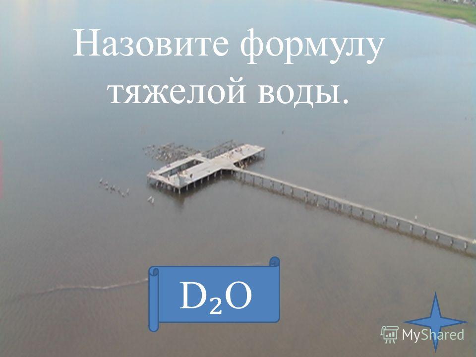 Назовите формулу тяжелой воды. D О