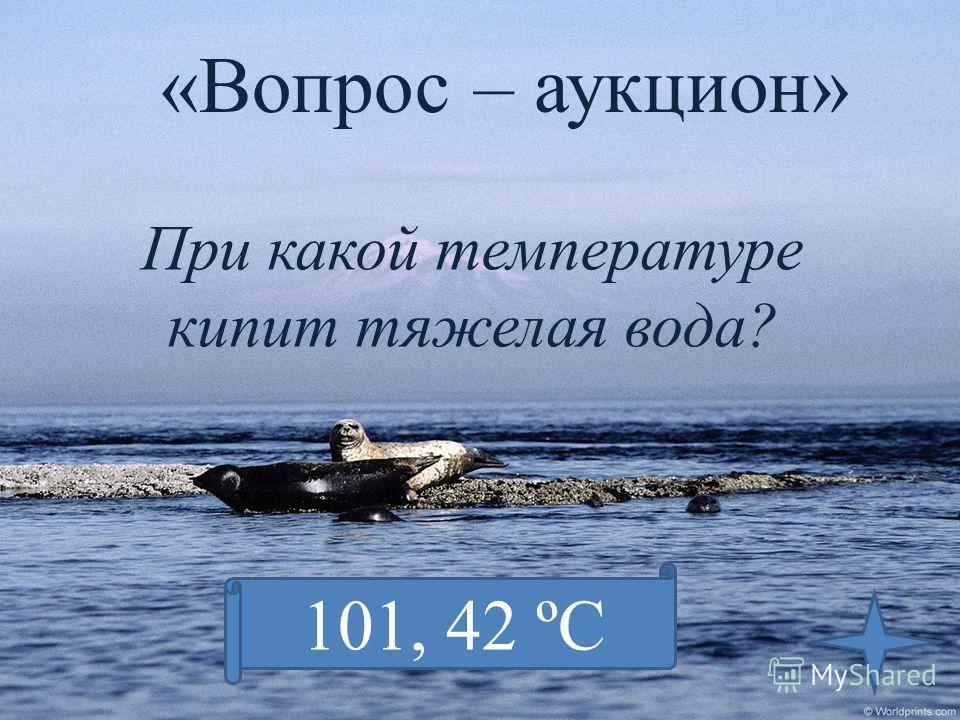 «Вопрос – аукцион» При какой температуре кипит тяжелая вода? 101, 42 ºС