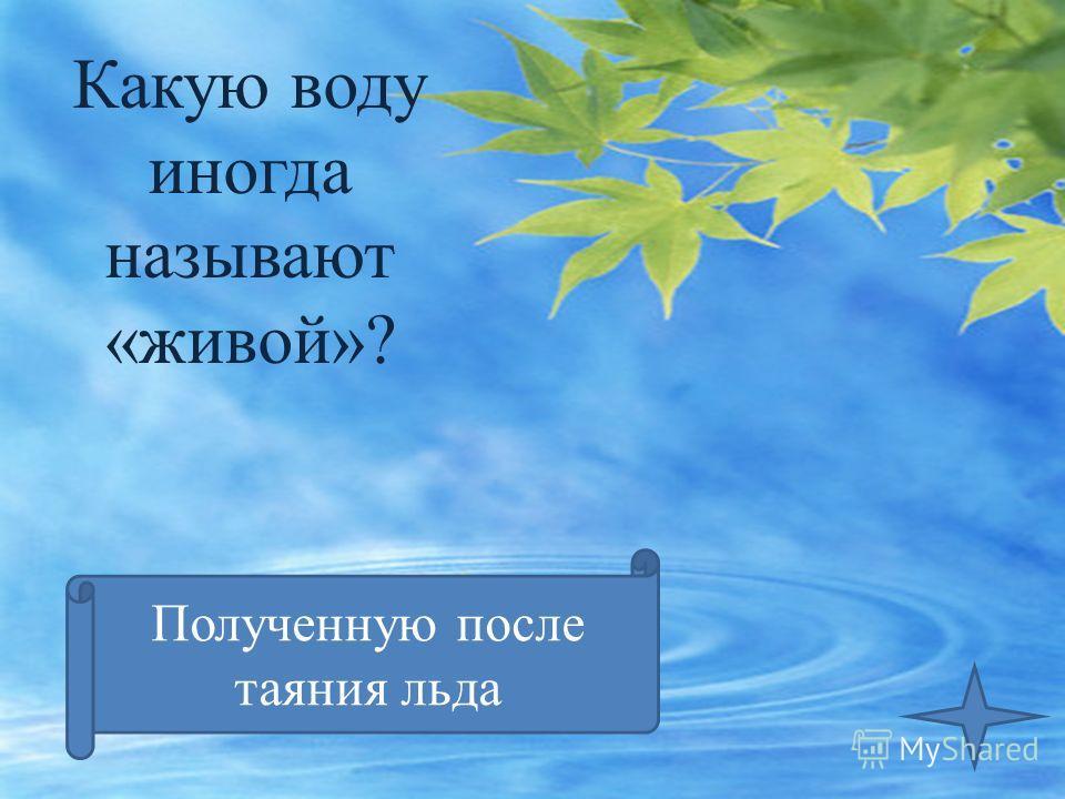 Какую воду иногда называют «живой»? Полученную после таяния льда