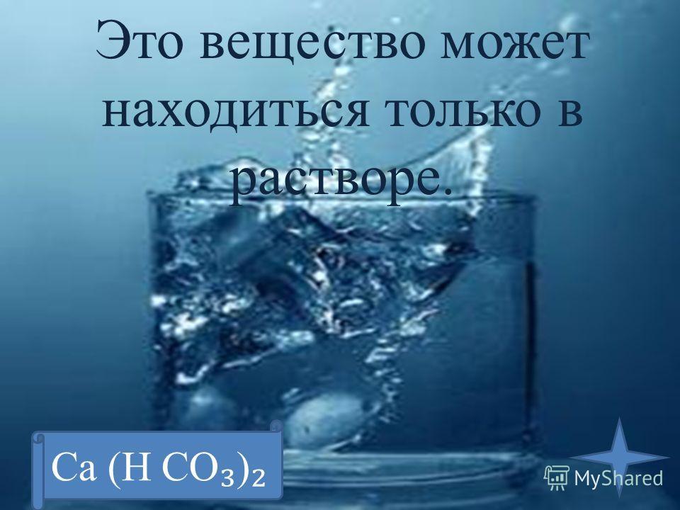 Это вещество может находиться только в растворе. Ca (H CO )