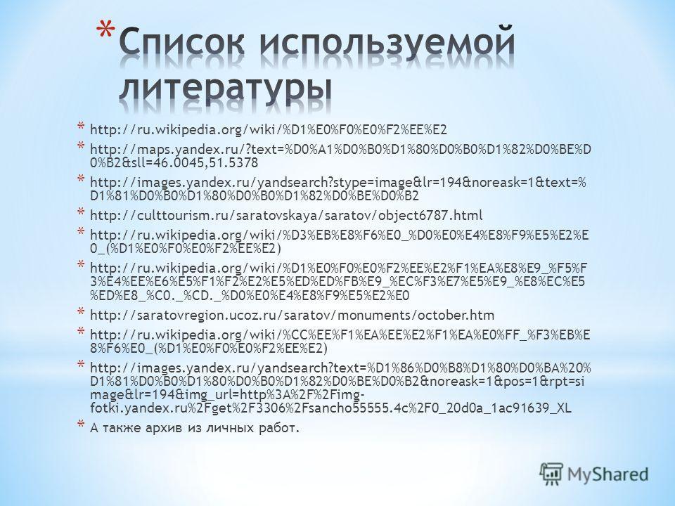 * http://ru.wikipedia.org/wiki/%D1%E0%F0%E0%F2%EE%E2 * http://maps.yandex.ru/?text=%D0%A1%D0%B0%D1%80%D0%B0%D1%82%D0%BE%D 0%B2&sll=46.0045,51.5378 * http://images.yandex.ru/yandsearch?stype=image&lr=194&noreask=1&text=% D1%81%D0%B0%D1%80%D0%B0%D1%82%