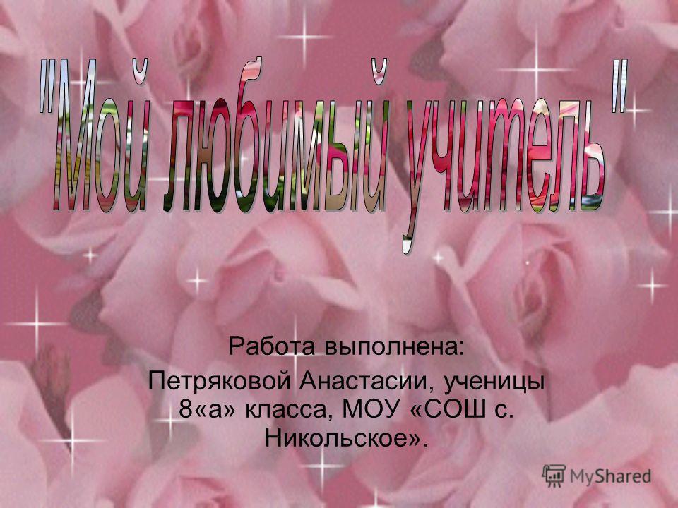 Работа выполнена: Петряковой Анастасии, ученицы 8«а» класса, МОУ «СОШ с. Никольское».