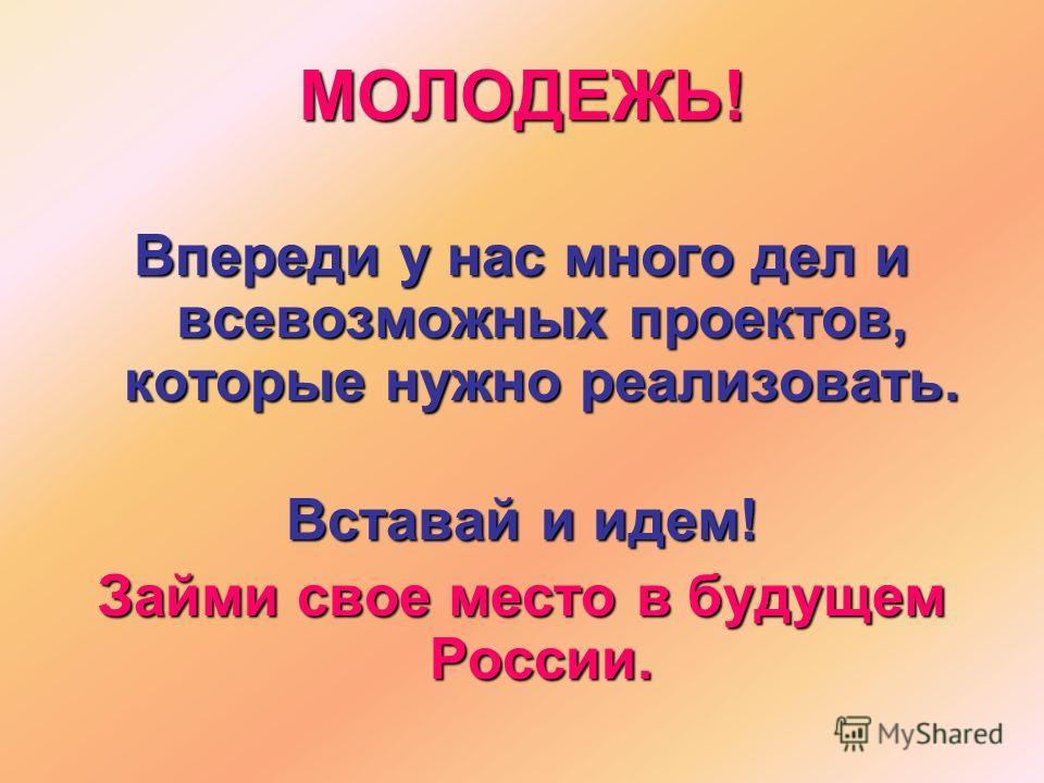 МОЛОДЕЖЬ! Впереди у нас много дел и всевозможных проектов, которые нужно реализовать. Вставай и идем! Займи свое место в будущем России.