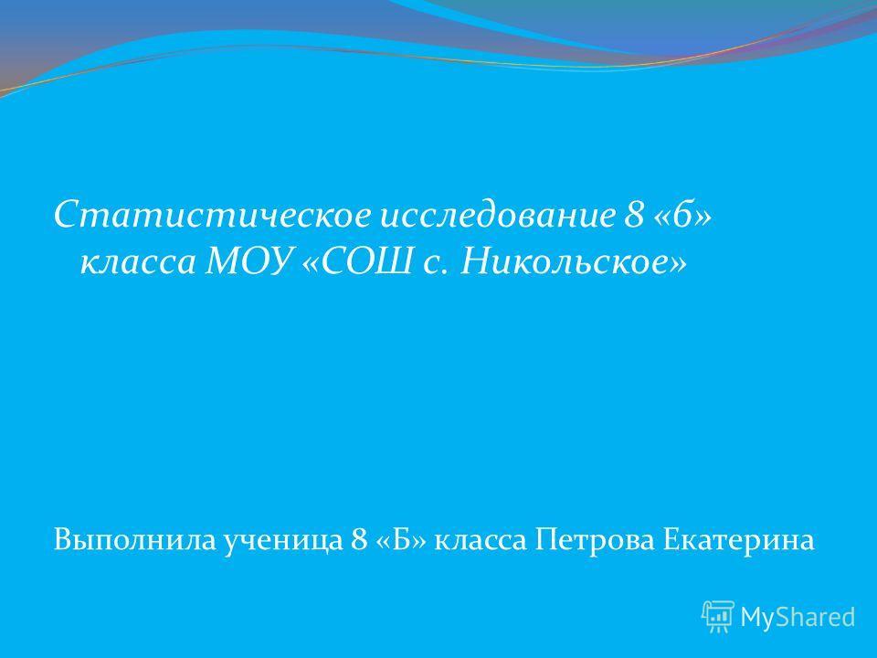 Статистическое исследование 8 «б» класса МОУ «СОШ с. Никольское» Выполнила ученица 8 «Б» класса Петрова Екатерина