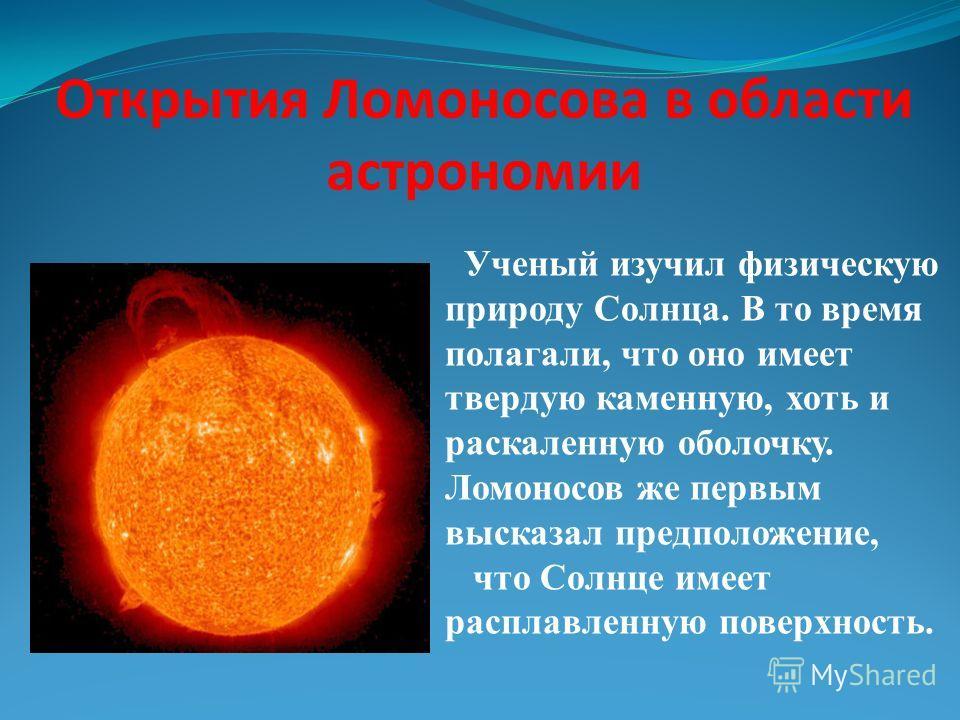 Открытия Ломоносова в области астрономии Ученый изучил физическую природу Солнца. В то время полагали, что оно имеет твердую каменную, хоть и раскаленную оболочку. Ломоносов же первым высказал предположение, что Солнце имеет расплавленную поверхность