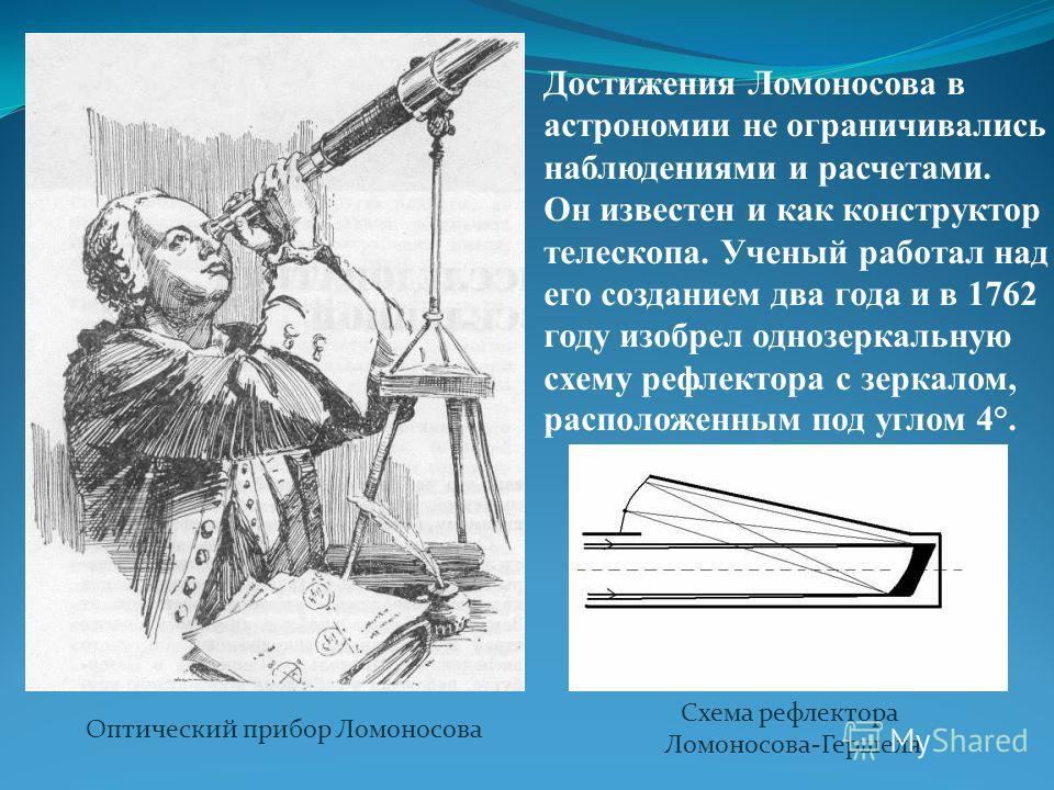 Достижения Ломоносова в астрономии не ограничивались наблюдениями и расчетами. Он известен и как конструктор телескопа. Ученый работал над его созданием два года и в 1762 году изобрел однозеркальную схему рефлектора с зеркалом, расположенным под угло