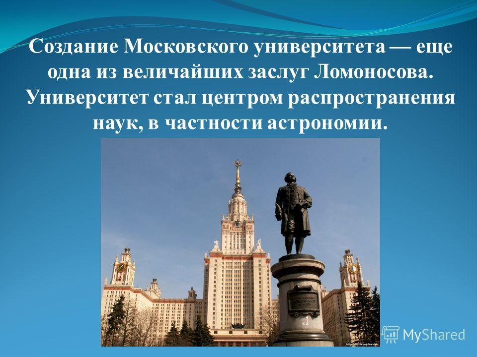 Создание Московского университета еще одна из величайших заслуг Ломоносова. Университет стал центром распространения наук, в частности астрономии.