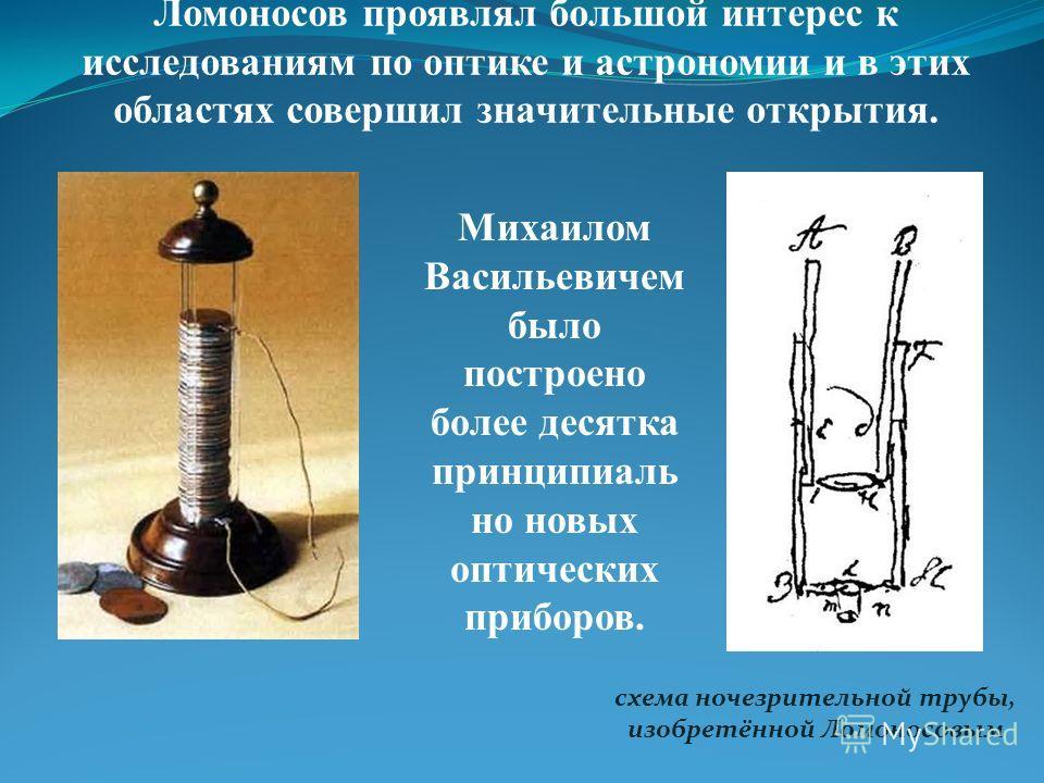 Ломоносов проявлял большой интерес к исследованиям по оптике и астрономии и в этих областях совершил значительные открытия. схема ночезрительной трубы, изобретённой Ломоносовым Михаилом Васильевичем было построено более десятка принципиаль но новых о