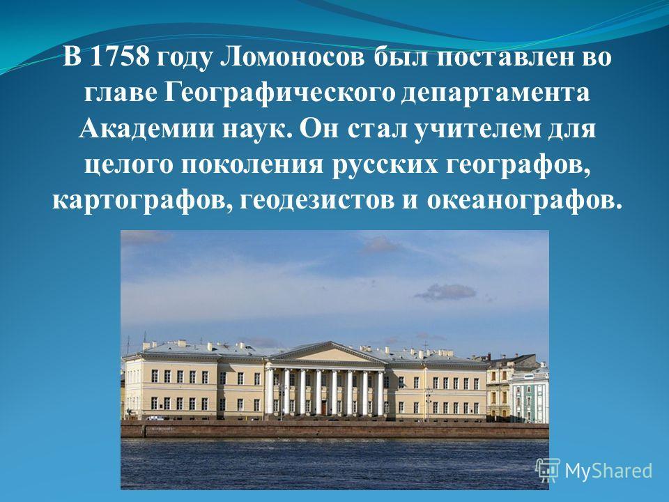 В 1758 году Ломоносов был поставлен во главе Географического департамента Академии наук. Он стал учителем для целого поколения русских географов, картографов, геодезистов и океанографов.