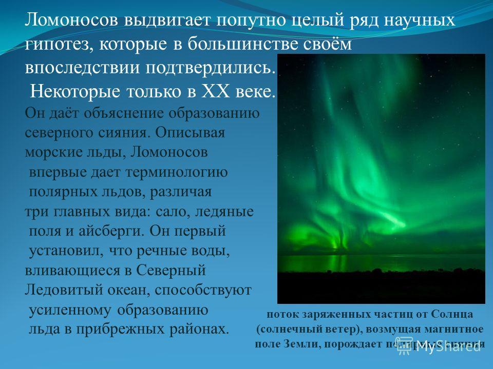 Ломоносов выдвигает попутно целый ряд научных гипотез, которые в большинстве своём впоследствии подтвердились. Некоторые только в ХХ веке. Он даёт объяснение образованию северного сияния. Описывая морские льды, Ломоносов впервые дает терминологию пол