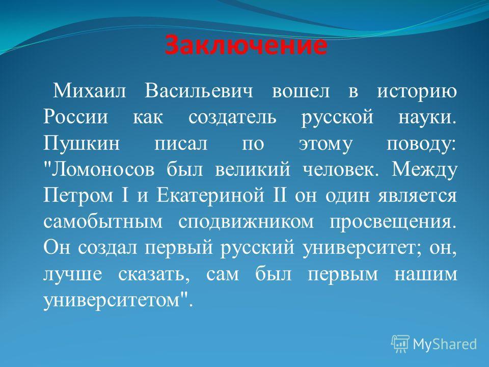 Заключение Михаил Васильевич вошел в историю России как создатель русской науки. Пушкин писал по этому поводу: