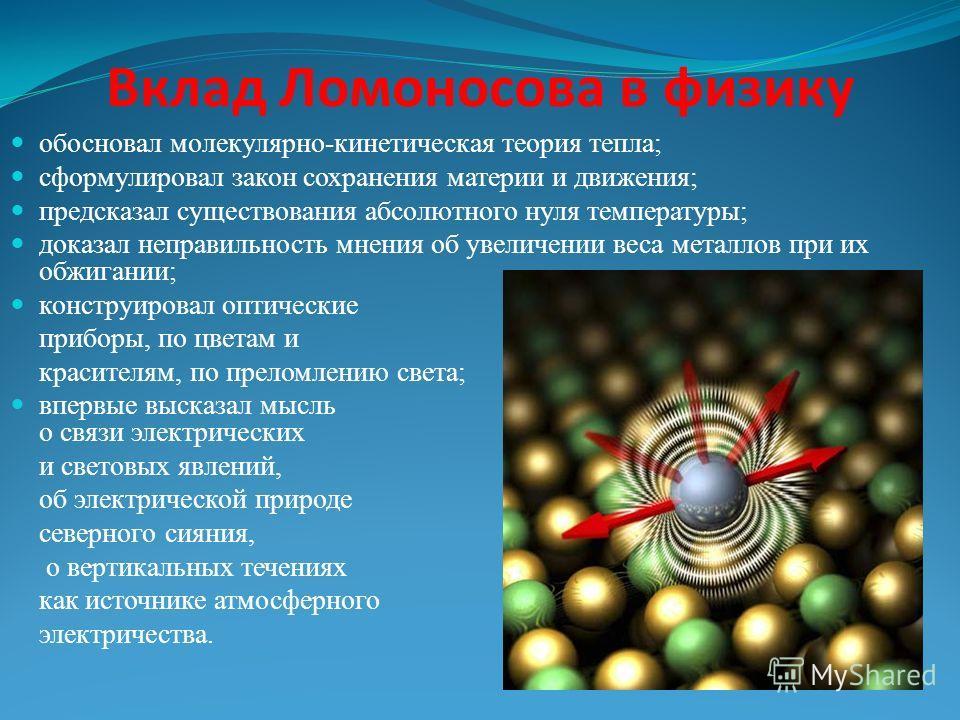 Вклад Ломоносова в физику обосновал молекулярно-кинетическая теория тепла; сформулировал закон сохранения материи и движения; предсказал существования абсолютного нуля температуры; доказал неправильность мнения об увеличении веса металлов при их обжи