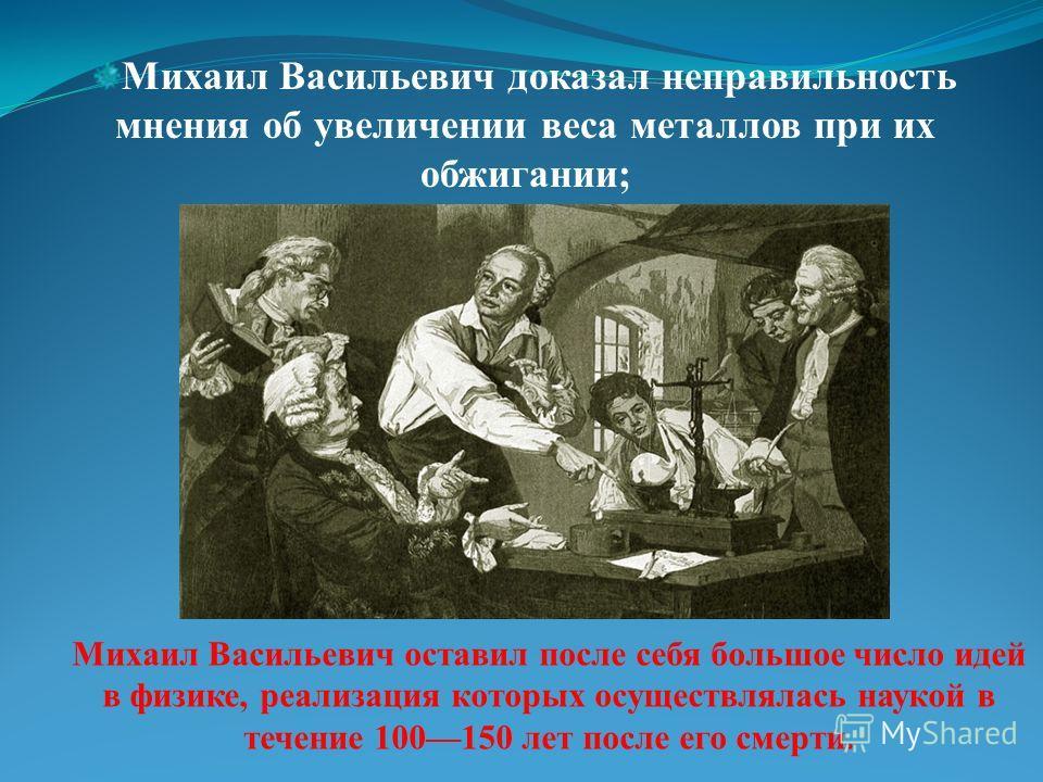 Михаил Васильевич доказал неправильность мнения об увеличении веса металлов при их обжигании; Михаил Васильевич оставил после себя большое число идей в физике, реализация которых осуществлялась наукой в течение 100150 лет после его смерти.