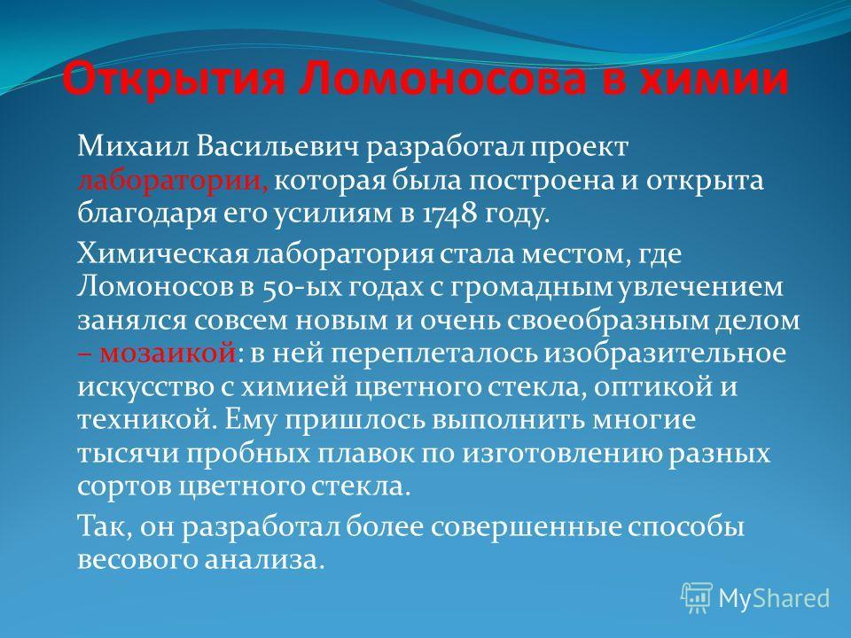 Открытия Ломоносова в химии Михаил Васильевич разработал проект лаборатории, которая была построена и открыта благодаря его усилиям в 1748 году. Химическая лаборатория стала местом, где Ломоносов в 50-ых годах с громадным увлечением занялся совсем но