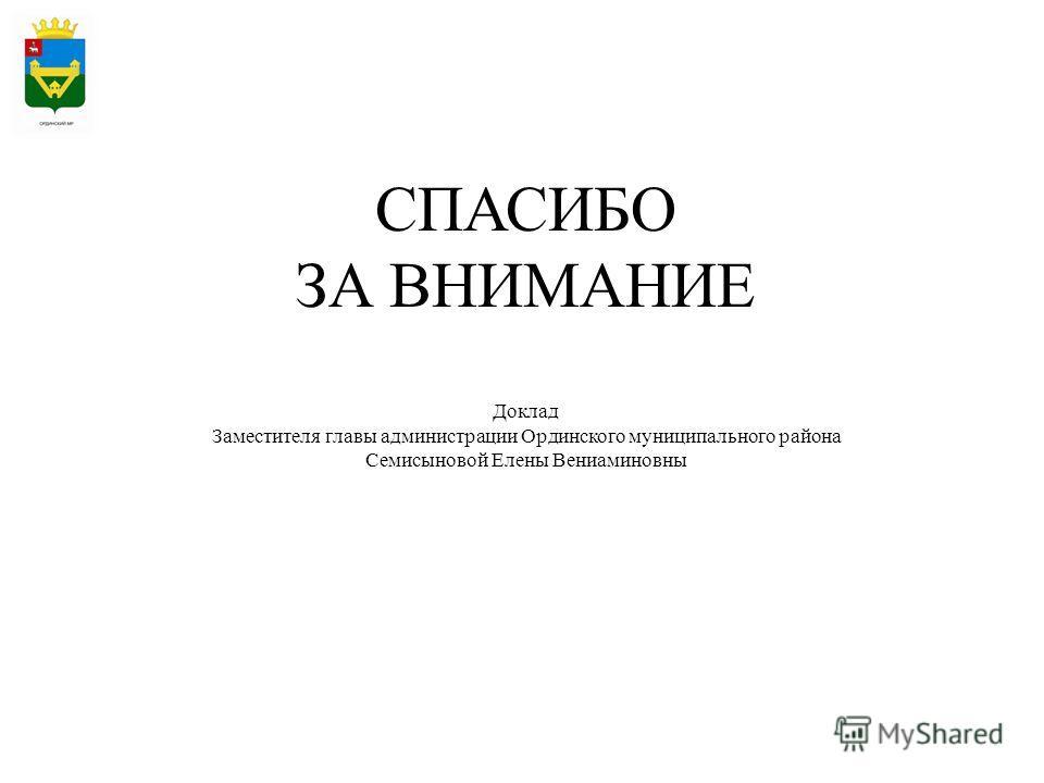 СПАСИБО ЗА ВНИМАНИЕ Доклад Заместителя главы администрации Ординского муниципального района Семисыновой Елены Вениаминовны