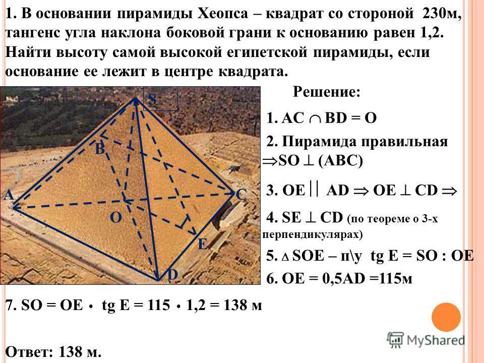 1. В основании пирамиды Хеопса – квадрат со стороной 230м, тангенс угла наклона боковой грани к основанию равен 1,2. Найти высоту самой высокой египетской пирамиды, если основание ее лежит в центре квадрата. О E S D С В А Решение: 1. AC ВD = О 2. Пир