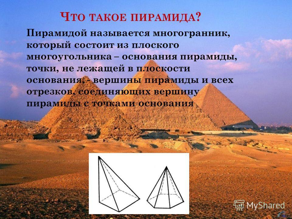 Ч ТО ТАКОЕ ПИРАМИДА ? Пирамидой называется многогранник, который состоит из плоского многоугольника – основания пирамиды, точки, не лежащей в плоскости основания, - вершины пирамиды и всех отрезков, соединяющих вершину пирамиды с точками основания