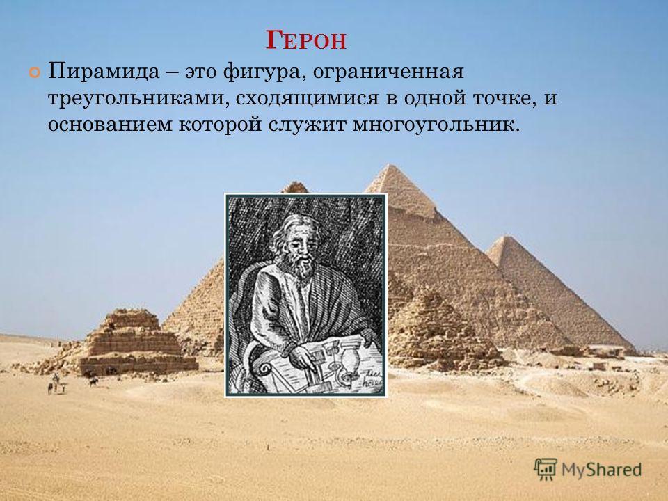 Г ЕРОН Пирамида – это фигура, ограниченная треугольниками, сходящимися в одной точке, и основанием которой служит многоугольник.