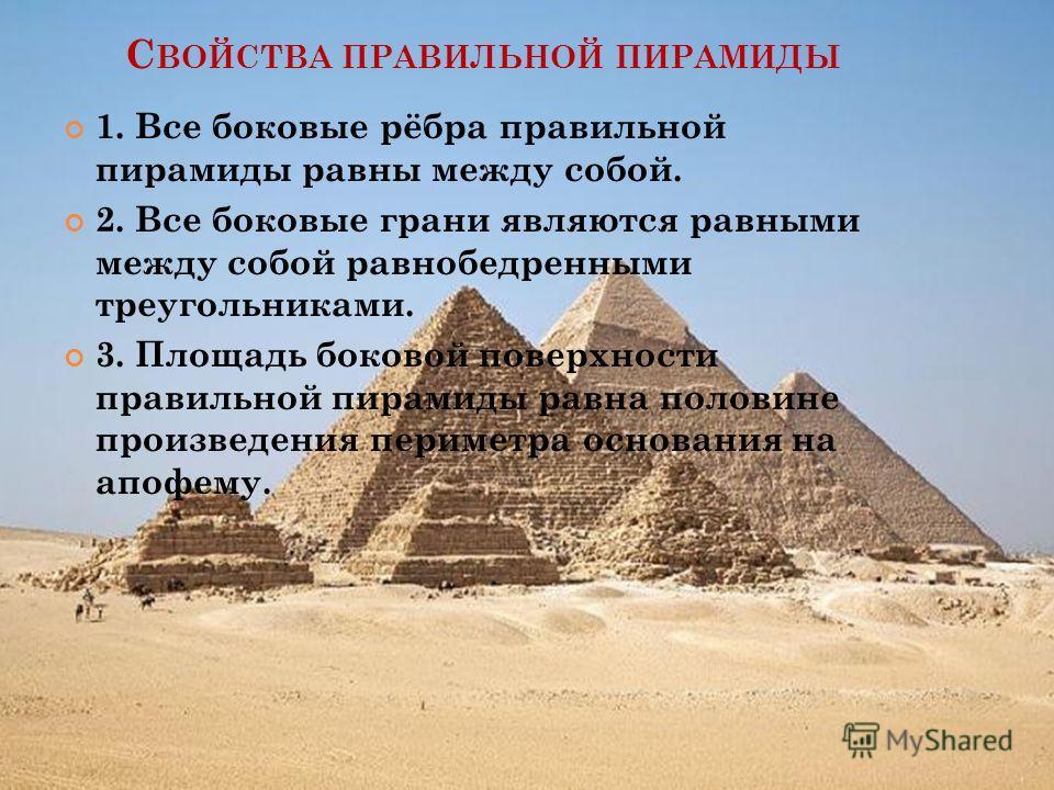С ВОЙСТВА ПРАВИЛЬНОЙ ПИРАМИДЫ 1. Все боковые рёбра правильной пирамиды равны между собой. 2. Все боковые грани являются равными между собой равнобедренными треугольниками. 3. Площадь боковой поверхности правильной пирамиды равна половине произведения