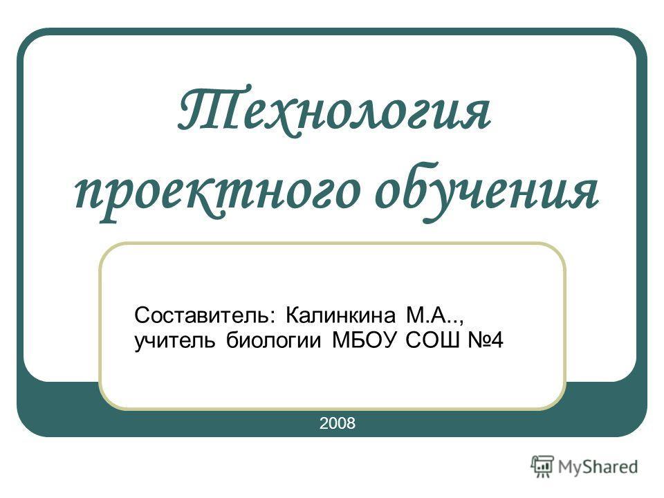 Технология проектного обучения Составитель: Калинкина М.А.., учитель биологии МБОУ СОШ 4 2008