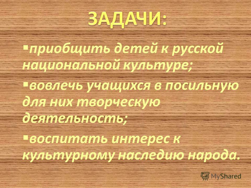 приобщить детей к русской национальной культуре; вовлечь учащихся в посильную для них творческую деятельность; воспитать интерес к культурному наследию народа.