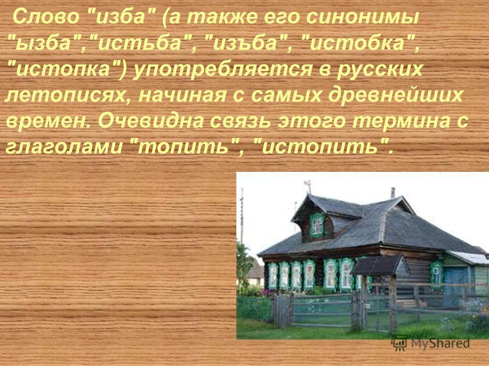 Слово изба (а также его синонимы ызба,истьба, изъба, истобка, истопка) употребляется в русских летописях, начиная с самых древнейших времен. Очевидна связь этого термина с глаголами топить, истопить.